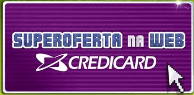 WWW.CREDICARD.COM.BR/SUPEROFERTA - SUPER OFERTA NA WEB CREDICARD