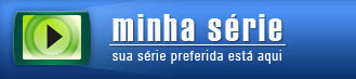 MINHA SÉRIE - SÉRIES, SERIADOS - WWW.MINHASERIE.COM.BR