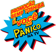 PROMOÇÃO SEMP TOSHIBA É VOCÊ NO PÂNICO NA TV - WWW.PROMOCAOSEMPTOSHIBA.COM.BR/PANICO