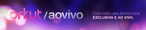 ORKUT AO VIVO - WWW.ORKUT.COM.BR/AOVIVO