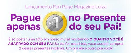 PROMOÇÃO DIA DOS PAIS MAGAZINE LUIZA - WWW.FACEBOOK.COM/MAGAZINELUIZA
