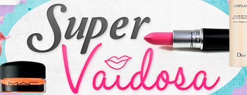 SUPER VAIDOSA - CAMILA, DICAS DE MAQUIAGENS, CABELOS, MODA - WWW.SUPERVAIDOSA.COM