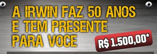 PROMOÇÃO IRWIN FAZ 50 ANOS E TEM PRESENTE PARA VOCÊ - WWW.IRWIN.COM.BR