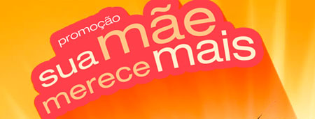 PROMOÇÃO TORRA TORRA SUA MÃE MERECE MAIS - WWW.MAMAEMERECEMAIS.COM.BR