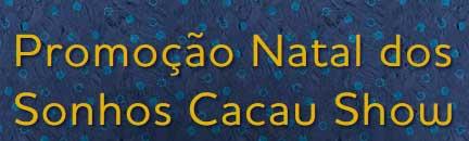 WWW.NATALCACAUSHOW.COM.BR - PROMOÇÃO NATAL DOS SONHOS CACAU SHOW