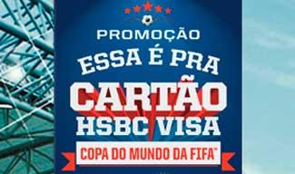 WWW.HSBC.COM.BR/ESSAEPRACARTAO - PROMOÇÃO ESSA É PRA CARTÃO HSBC VISA, COPA DO MUNDO DA FIFA