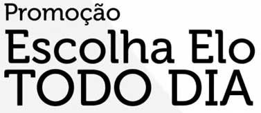 PROMOÇÃO ESCOLHA ELO TODO DIA - WWW.CARTAOELO.COM.BR/ESCOLHAELO